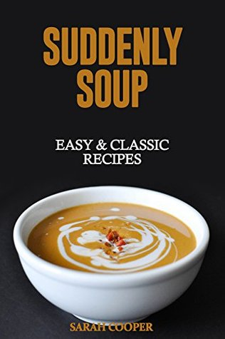 Suddenly Soup: 20 Classic & Delicious Recipes Sarah Cooper