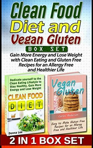 Clean Food Diet and Vegan Gluten Box Set: Gain More Energy and Lose Weight with Clean Eating and Gluten Free Recipes for an Allergy Free and Healthier Life (Clean food diet, vegan gluten, diet books)  by  Donna Lee
