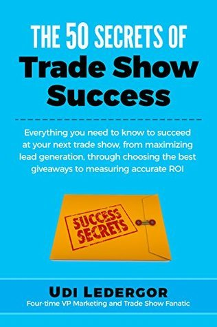 The 50 Secrets of Trade Show Success: Everything you need to know to succeed at your next trade show, from maximizing lead generation, through choosing the best giveaways to measuring accurate ROI Udi Ledergor