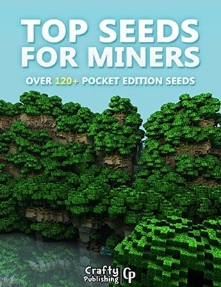 Top Seeds for Miners - Over 120+ Pocket Edition Seeds: (An Unofficial Minecraft Book) Crafty Publishing