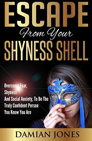 Shyness:Escape From Your Shyness Shell - Overcome Fear, Shyness And Social Anxiety, To Be The Truly Confident Person You Know You Are  by  Damien Jones