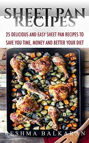 Sheet Pan Recipes: 25 Quick Easy and Delicious Sheet Pan Recipes to Save You Time, Money and Improve Your Diet Reshma Balkaran