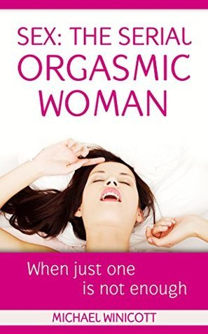 SEX: THE SERIAL ORGASMIC WOMAN: When just one is not enough  by  Michael Winicott