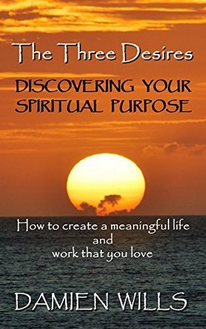 The Three Desires: Discovering Your Spiritual Purpose  by  Damien Wills