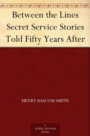 BETWEEN THE LINES: Secret Service Stories Told Fifty Years After Henry Bascom Smith
