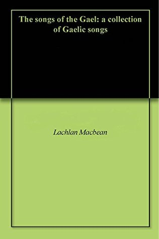 The songs of the Gael: a collection of Gaelic songs Lachlan Macbean