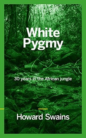 White Pygmy: 30 years in the African jungle Howard Swains