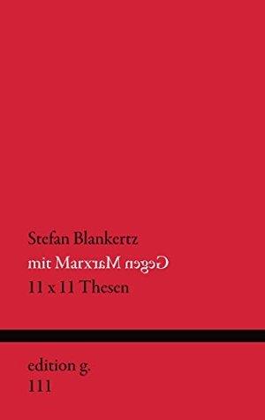 Mit Marx gegen Marx: 11 x 11 Thesen Stefan Blankertz