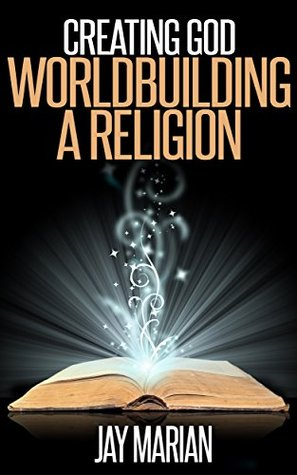 Creating God: Worldbuilding A Religion (How To Write Fantasy Book 1)  by  Jay Marian