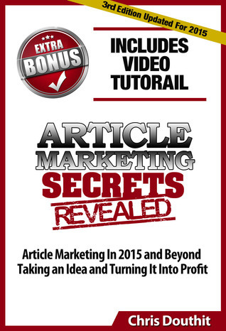 Article Marketing Secrets Revealed: Article Marketing In 2015 and Beyond - Taking an Idea and Turning It Into Profit Chris Douthit