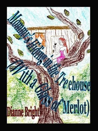 Mommys Hiding in the Treehouse--- With a Glass of Merlot  by  Dianne Bright
