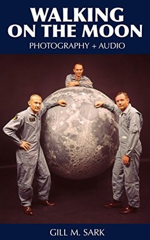 Walking On The Moon: Photography + AUDIO from The Moon Landing of Apollo 11  by  Gill M. Sark