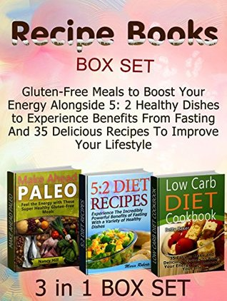 Recipe Books Box Set: Gluten-Free Meals to Boost Your Energy Alongside 5: 2 Healthy Dishes to Experience Benefits From Fasting And 35 Delicious Recipes ... Box Set, Healthy Eating, Healthy Food) Nancy Hill