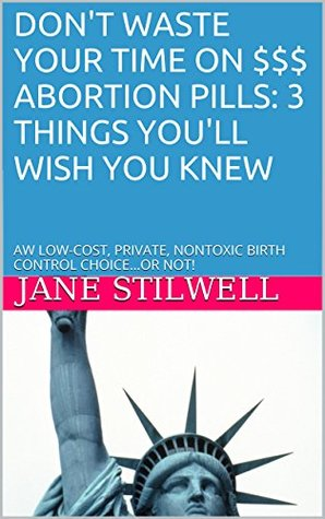 DONT WASTE YOUR TIME ON $$$ ABORTION PILLS: 3 THINGS YOULL WISH YOU KNEW: AW LOW-COST, PRIVATE, NONTOXIC BIRTH CONTROL CHOICE...OR NOT!  by  Jane Stilwell