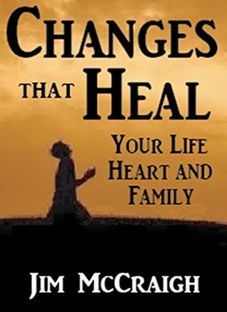 Changes That Heal: Your Life, Heart and Family... Chapter One of The Power of Brokenness Jim McCraigh