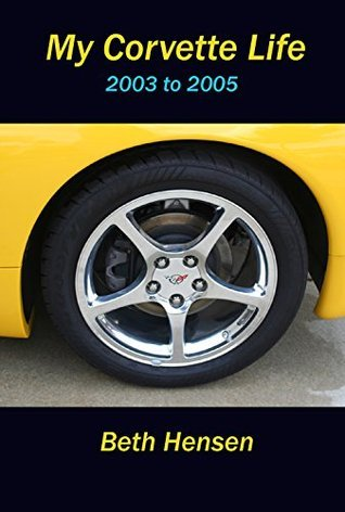 My Corvette Life: 2003 to 2005  by  Beth Hensen