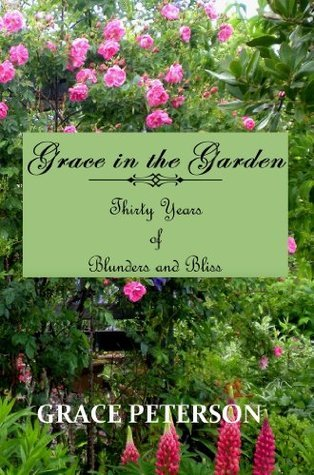 Grace in the Garden: Thirty Years of Blunders and Bliss Grace Peterson