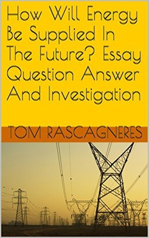 How Will Energy Be Supplied In The Future? Essay Question Answer And Investigation  by  Tom Rascagneres