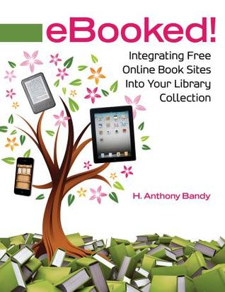 Ebooked! Integrating Free Online Book Sites Into Your Library Collection: Integrating Free Online Book Sites Into Your Library Collection  by  H. Anthony Bandy