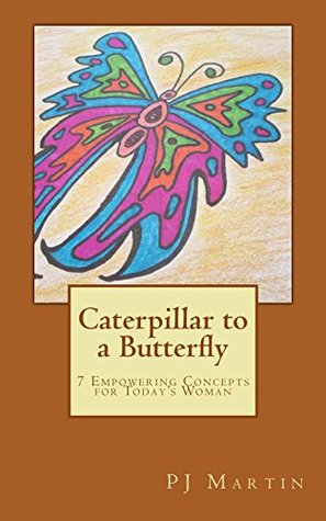 Caterpillar to a Butterfly: 7 Empowering Concepts for Todays Woman  by  PJ Martin
