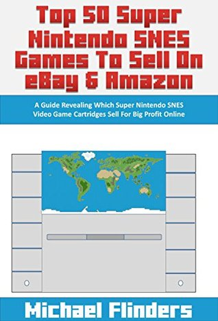 Top 50 Super Nintendo SNES Games To Sell on eBay & Amazon: A Guide Revealing Which Super Nintendo SNES Video Game Cartridges Sell For Big Profit Online  by  Michael Flinders