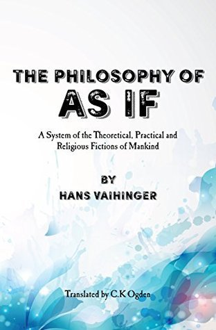 The Philosophy of As If: A System of the Theoretical, Practical and Religious Fictions of Mankind  by  Hans Vaihinger