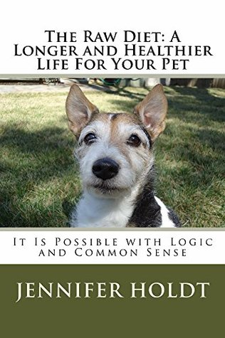 The Raw Diet: A Longer and Healthier life for Your Pet: It is Possible with Logic and Common Sense Jennifer Holdt