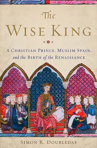 The Wise King: A Christian Prince, Muslim Spain, and the Birth of the Renaissance  by  Simon R. Doubleday