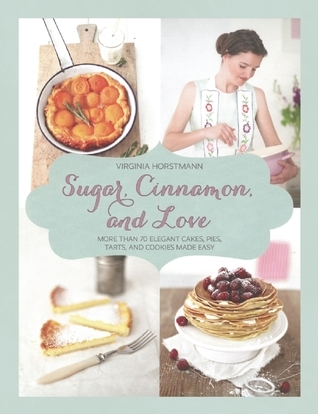 Sugar, Cinnamon, and Love: More Than 70 Elegant Cakes, Pies, Tarts, and Cookies Made Easy Virginia Horstmann