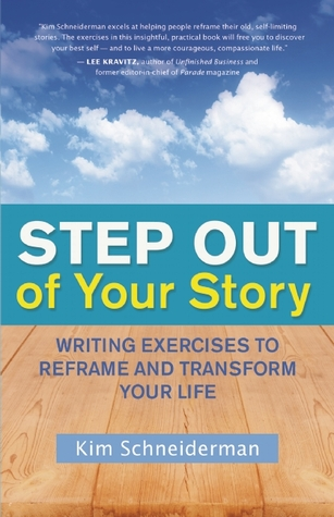 Step Out of Your Story: Writing Exercises to Reframe and Transform Your Life Kim Schneiderman