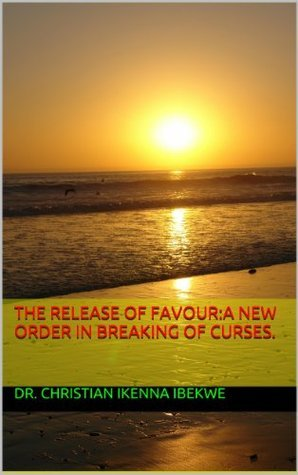 The Release of Favour:A new order in breaking of Curses. Dr. Christian Ikenna Ibekwe