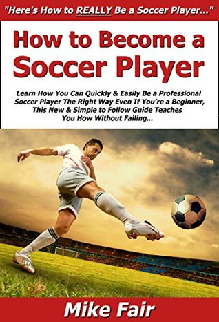 How to Become a Soccer Player: Learn How You Can Quickly & Easily Be a Good Professional Soccer Player The Right Way Even If Youre a Beginner, This New & Simple to Follow Guide Teaches You How  by  Mike Fair