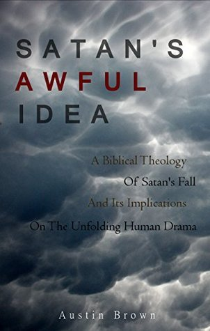 Satans Awful Idea: A Biblical Theology of Satans Fall and its Implications on the Unfolding Human Drama Austin Brown