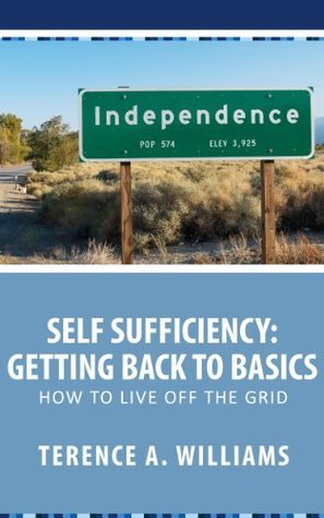 Self Sufficiency: Getting Back To Basics: How To Live Off The Grid  by  Terence Williams