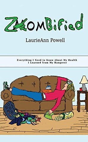 Zombified!: Everything I Need to Know About My Health I Learned From My Hangover Laurie Powell
