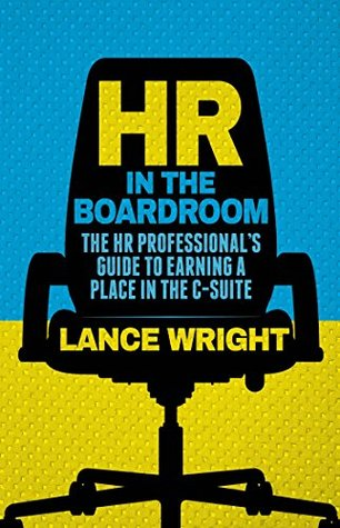HR in the Boardroom: The HR Professionals Guide to Earning a Place in the C-Suite Lance Wright