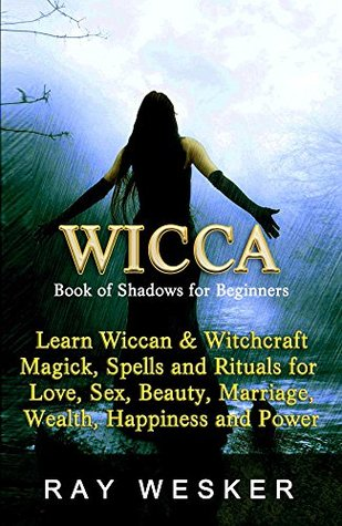 Wicca: Book of Shadows: For Beginners: Learn Wiccan and Witchcraft, Magick, Spells and Rituals for Love, Sex, Beauty, Marriage, Happiness and Power (Wicca ... Beliefs, Magick, Spells and Rituals 2)  by  Ray Wesker