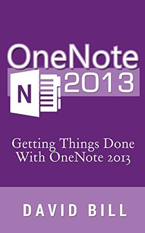 OneNote 2013: Getting Things Done With OneNote 2013 (OneNote, GTD, Getting Things Done, Productivity, Business, David Allen) David Bill