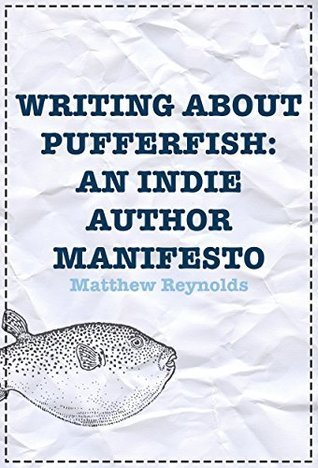 Writing About Pufferfish: An Indie Author Manifesto  by  Matthew Reynolds