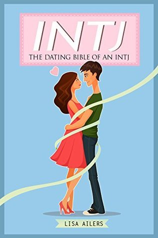 INTJ: The Dating Bible of an INTJ  by  Lisa Ailers