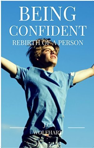 Being Confident: Rebirth of a Person: Self Confidence J.C. WOLFHART