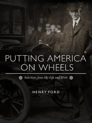 Putting America on Wheels: Selections from My Life and Work  by  Henry Ford