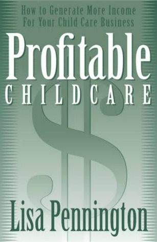 Profitable Child Care, How to Generate More Income for Your Child Care Business  by  Lisa Pennington