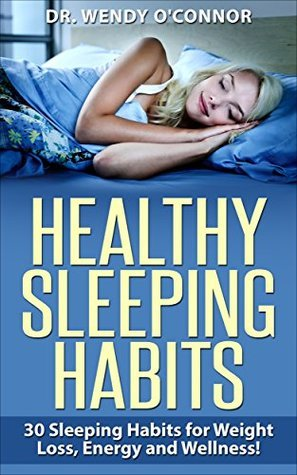 HEALTHY SLEEPING HABITS: 30 SLEEPING HABITS FOR WEIGHT LOSS, ENERGY AND WELLNESS! Dr. Wendy OConnor