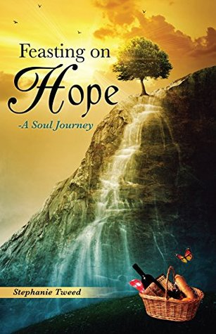 Feasting on Hope: -A Soul Journey  by  Stephanie Tweed