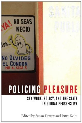 Policing Pleasure: Sex Work, Policy, and the State in Global Perspective  by  Susan Dewey