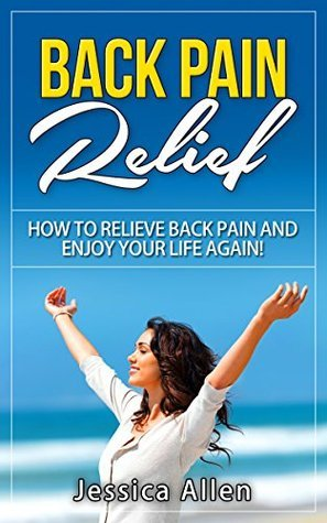 Back Pain Relief: How To Relieve Back Pain And Enjoy Your Your Life Again Jessica Allen