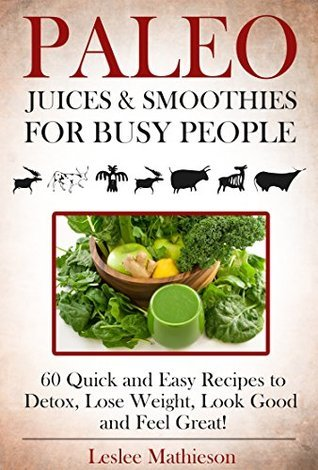 PALEO JUICES AND SMOOTHIES FOR BUSY PEOPLE: 60 Quick And Easy Recipes To Detox, Lose Weight, Look Good And Feel Great! Leslee Mathieson