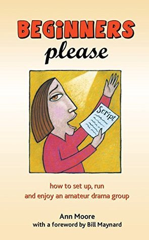Beginners Please: How to set up, run and enjoy an amateur drama group  by  Ann Moore