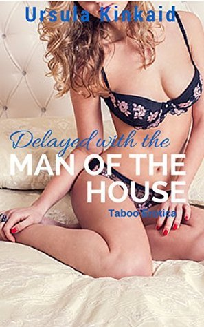 Delayed With the Man of the House: Taboo Erotica  by  Ursula Kinkaid